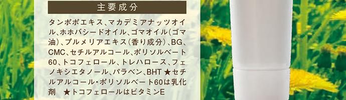 主要成分:タンポポエキス、マカデミアナッツオイル、ホホバシードオイル、ゴマオイル(ゴマ油)、プルメリアエキス(香り成分)、BG、CMC、セチルアルコール、ポリソルベート60、トコフェロール、トレハロース、フェノキシエタノール、パラベン、BHT ★セチルアルコール・ポリソルベート60は乳化剤 ★トコフェロールはビタミンE